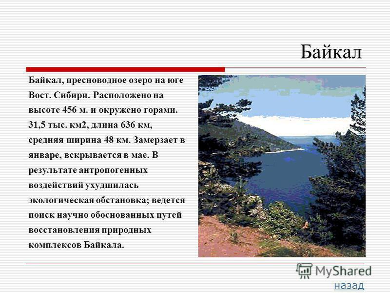 Байкал Байкал, пресноводное озеро на юге Вост. Сибири. Расположено на высоте 456 м. и окружено горами. 31,5 тыс. км 2, длина 636 км, средняя ширина 48 км. Замерзает в январе, вскрывается в мае. В результате антропогенных воздействий ухудшилась эколог