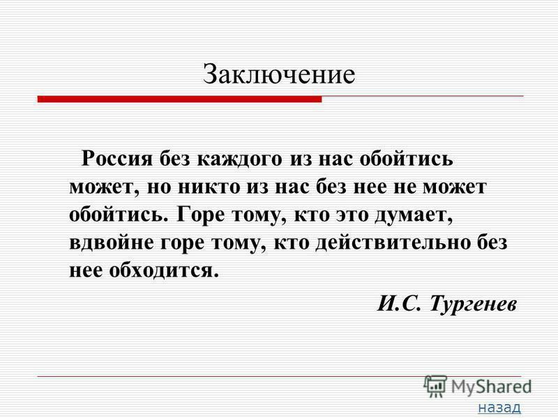 Заключение Россия без каждого из нас обойтись может, но никто из нас без нее не может обойтись. Горе тому, кто это думает, вдвойне горе тому, кто действительно без нее обходится. И.С. Тургенев назад