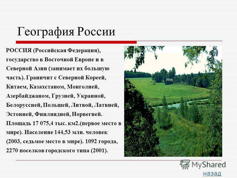 География России РОССИЯ (Российская Федерация), государство в Восточной Европе и в Северной Азии (занимает их большую часть). Граничит с Северной Кореей, Китаем, Казахстаном, Монголией, Азербайджаном, Грузией, Украиной, Белоруссией, Польшей, Литвой,