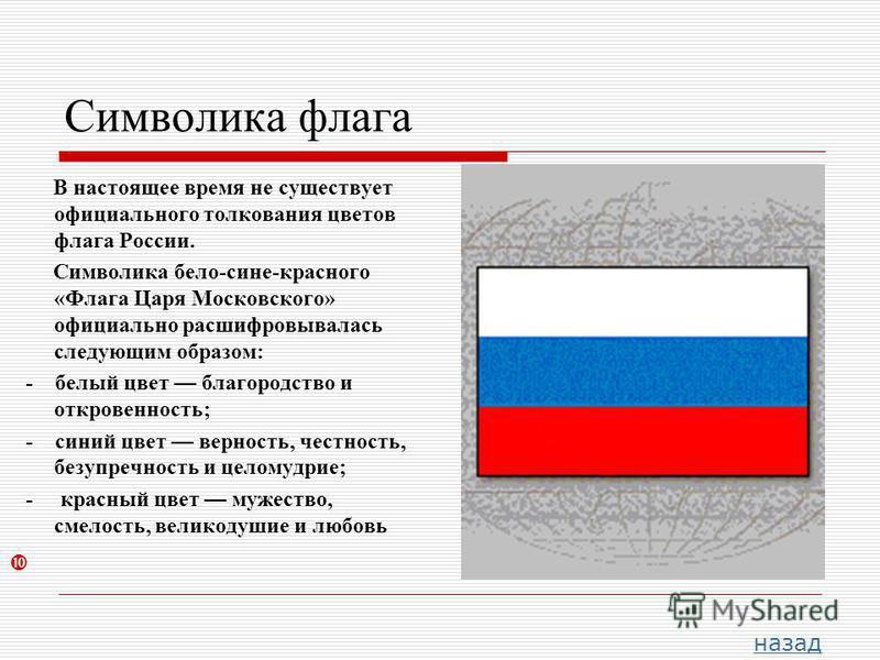 Символика флага В настоящее время не существует официального толкования цветов флага России. Символика бело-сине-красного «Флага Царя Московского» официально расшифровывалась следующим образом: - белый цвет благородство и откровенность; - синий цвет