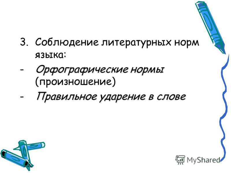 3. Соблюдение литературных норм языка: -Орфографические нормы -Орфографические нормы (произношение) -Правильное ударение в слове