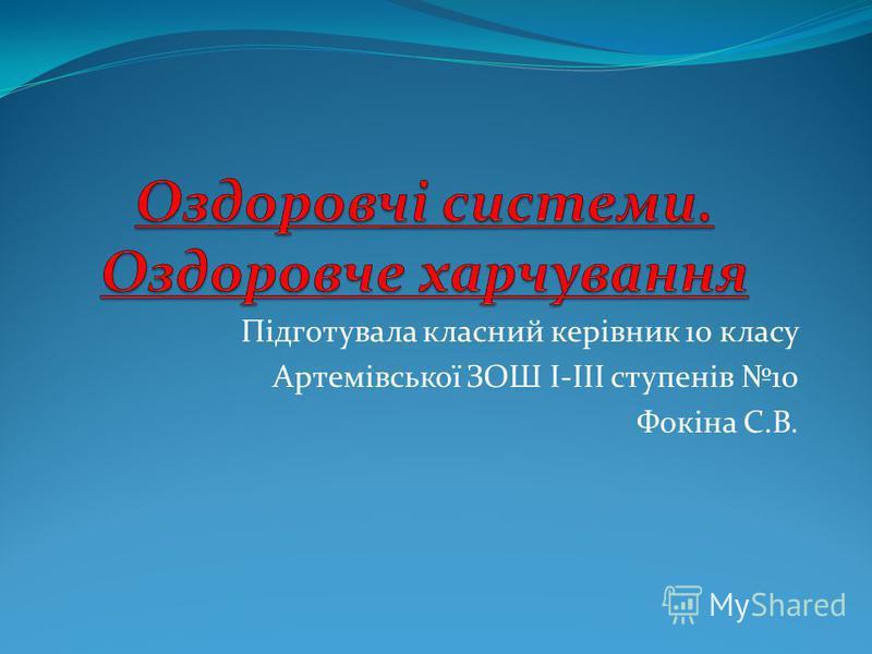 Підготувала класний керівник 10 класу Артемівської ЗОШ І-ІІІ ступенів 10 Фокіна С.В.