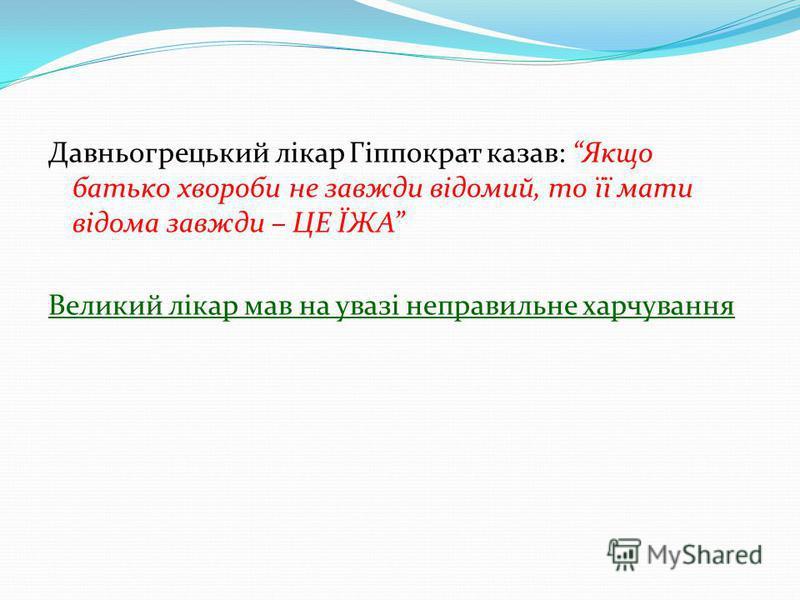 Давньогрецький лікар Гіппократ казав: Якщо батько хвороби не завжди відомий, то її мати відома завжди – ЦЕ ЇЖА Великий лікар мав на увазі неправильне харчування
