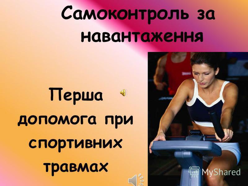 Самоконтроль за навантаження Перша допомога при спортивних травмах