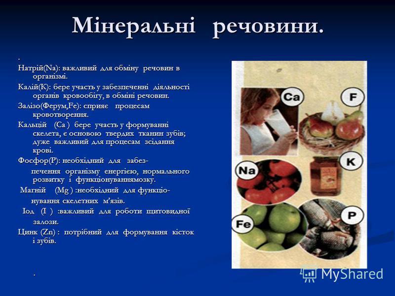 Мінеральні речовини.. Натрій(Nа): важливий для обміну речовин в організмі. Калій(К): бере участь у забезпеченні діяльності органів кровообігу, в обміні речовин. Залізо(Ферум,Fе): сприяє процесам кровотворення. Кальцій (Са ) бере участь у формуванні с