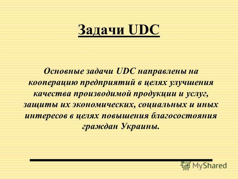 Цель деятельности UDC Объединение трудовых коллективов, предприятий и организаций, заинтересованных в предоставлении качественной продукции и услуг для граждан Украины. Ознакомление с Уставом UDC