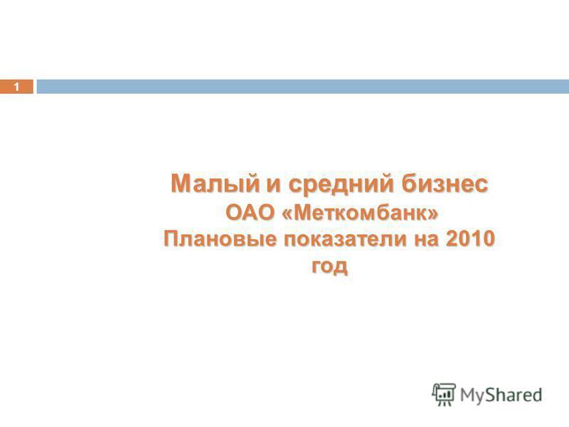 1 Малый и средний бизнес ОАО «Меткомбанк» ОАО «Меткомбанк» Плановые показатели на 2010 год