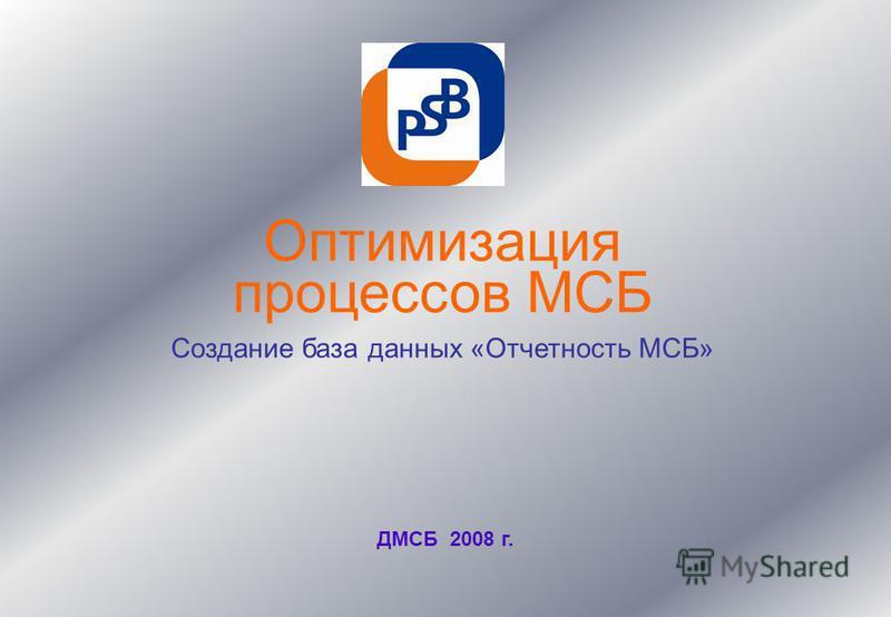 Оптимизация процессов МСБ Создание база данных «Отчетность МСБ» ДМСБ 2008 г.