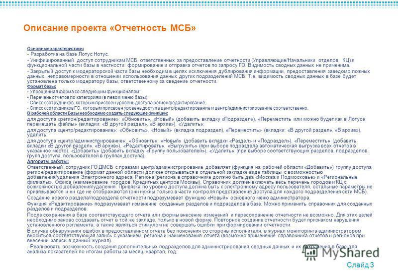 Слайд 3 Описание проекта «Отчетность МСБ» Основные характеристики: - Разработка на базе Лотус Нотус. - Унифицированный доступ сотрудникам МСБ, ответственных за предоставление отчетности (Управляющие/Начальники отделов, КЦ) к функциональной части базы