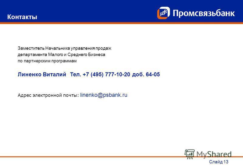 Слайд 13 Контакты Заместитель Начальника управления продаж департамента Малого и Среднего Бизнеса по партнерским программам Линенко Виталий Тел. +7 (495) 777-10-20 доб. 64-05 Адрес электронной почты: linenko@psbank.ru