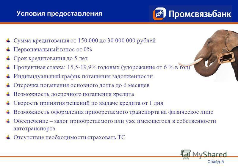 Слайд 5 Условия предоставления Сумма кредитования от 150 000 до 30 000 000 рублей Первоначальный взнос от 0% Срок кредитования до 5 лет Процентная ставка: 15,5-19,9% годовых (удорожание от 6 % в год) Индивидуальный график погашения задолженности Отср