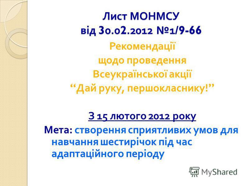Лист МОНМСУ від 30.02.2012 1/9-66 Рекомендації щодо проведення Всеукраїнської акції Дай руку, першокласнику ! З 15 лютого 2012 року Мета : створення сприятливих умов для навчання шестирічок під час адаптаційного періоду