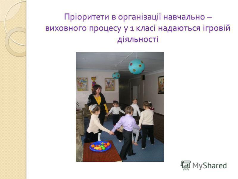 Пріоритети в організації навчально – виховного процесу у 1 класі надаються ігровій діяльності