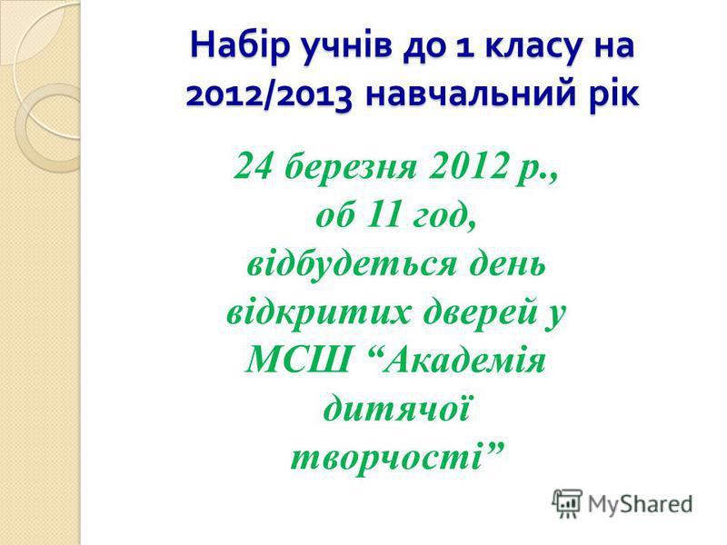 Набір учнів до 1 класу на 2012/2013 навчальний рік 24 березня 2012 р., об 11 год, відбудеться день відкритих дверей у МСШ Академія дитячої творчості