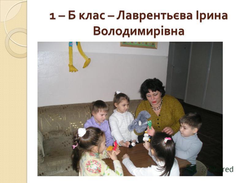 1 – Б клас – Лаврентьєва Ірина Володимирівна