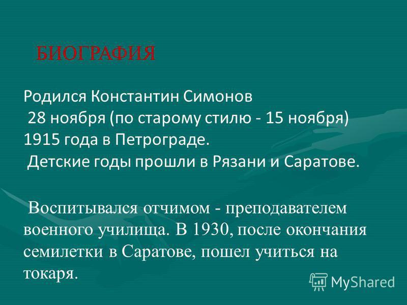 БИОГРАФИЯ Родился Константин Симонов 28 ноября (по старому стилю - 15 ноября) 1915 года в Петрограде. Детские годы прошли в Рязани и Саратове. Воспитывался отчимом - преподавателем военного училища. В 1930, после окончания семилетки в Саратове, пошел