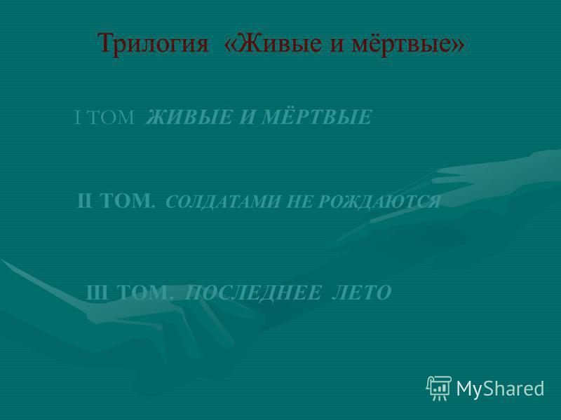 Трилогия «Живые и мёртвые» I ТОМ ЖИВЫЕ И МЁРТВЫЕ II ТОМ. СОЛДАТАМИ НЕ РОЖДАЮТСЯ III ТОМ. ПОСЛЕДНЕЕ ЛЕТО