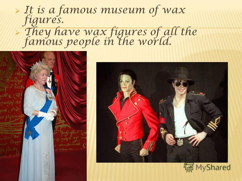 It is a famous museum of wax figures. They have wax figures of all the famous people in the world.