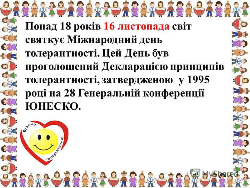 Понад 18 років 16 листопада світ святкує Міжнародний день толерантності. Цей День був проголошений Декларацією принципів толерантності, затвердженою у 1995 році на 28 Генеральній конференції ЮНЕСКО.