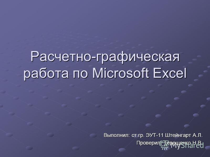 Расчетно-графическая работа по Microsoft Excel Выполнил: ст.гр. ЭУТ-11 Штейнгарт А.Л. Проверил: Терещенко Н.В.