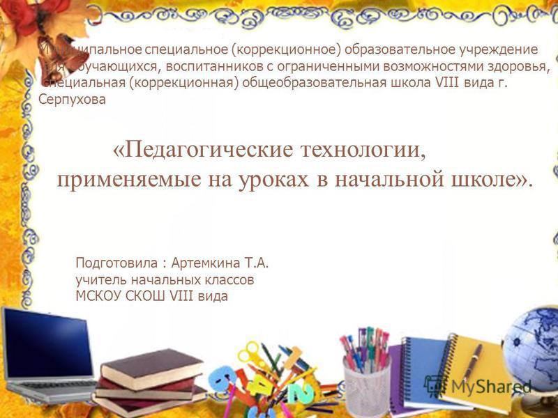 Муниципальное специальное (коррекционное) образовательное учреждение для обучающихся, воспитанников с ограниченными возможностями здоровья, специальная (коррекционная) общеобразовательная школа VIII вида г. Серпухова «Педагогические технологии, приме