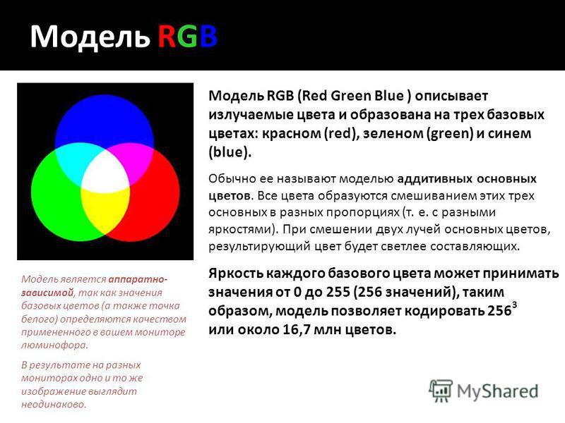 Модель RGB Модель RGB (Red Green Blue ) описывает излучаемые цвета и образована на трех базовых цветах: красном (red), зеленом (green) и синем (blue). Обычно ее называют моделью аддитивных основных цветов. Все цвета образуются смешиванием этих трех о