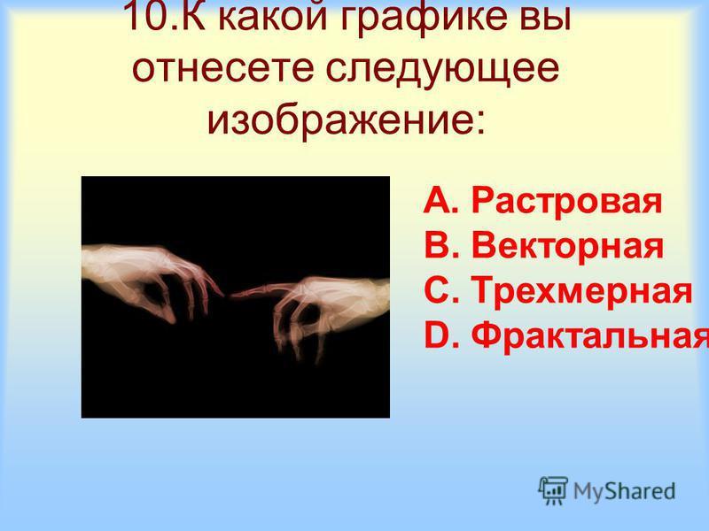 10. К какой графике вы отнесете следующее изображение: A.Растровая B.Векторная C.Трехмерная D.Фрактальная
