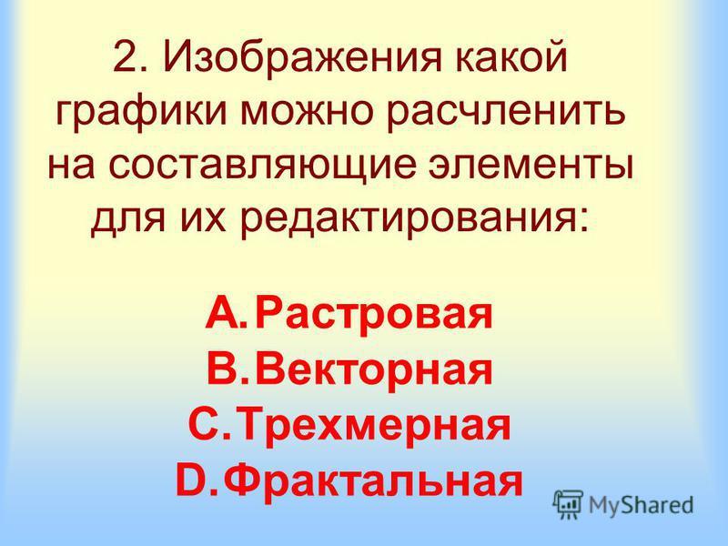 2. Изображения какой графики можно расчленить на составляющие элементы для их редактирования: A.Растровая B.Векторная C.Трехмерная D.Фрактальная