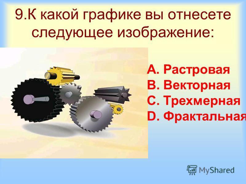 9. К какой графике вы отнесете следующее изображение: A.Растровая B.Векторная C.Трехмерная D.Фрактальная