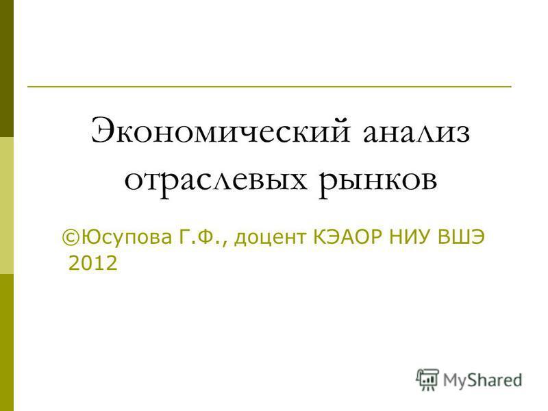 Экономический анализ отраслевых рынков ©Юсупова Г.Ф., доцент КЭАОР НИУ ВШЭ 2012 1