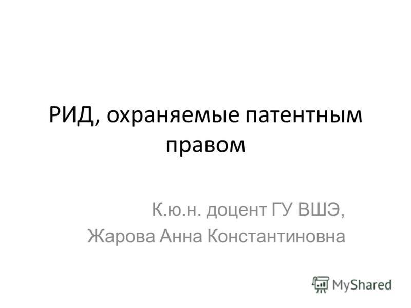 РИД, охраняемые патентным правом К.ю.н. доцент ГУ ВШЭ, Жарова Анна Константиновна