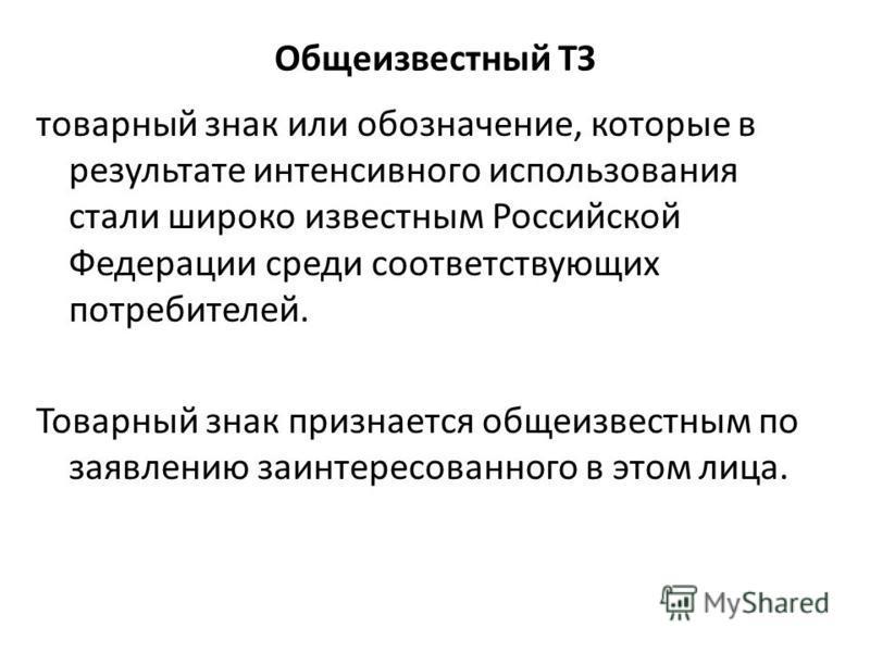 Общеизвестный ТЗ товарный знак или обозначение, которые в результате интенсивного использования стали широко известным Российской Федерации среди соответствующих потребителей. Товарный знак признается общеизвестным по заявлению заинтересованного в эт