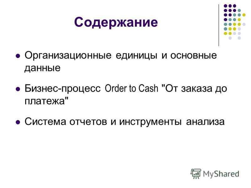 Содержание Организационные единицы и основные данные Бизнес-процесс Order to Cash От заказа до платежа Система отчетов и инструменты анализа