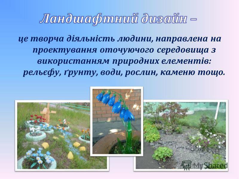 це творча діяльність людини, направлена на проектування оточуючого середовища з використанням природних елементів: рельєфу, ґрунту, води, рослин, каменю тощо.