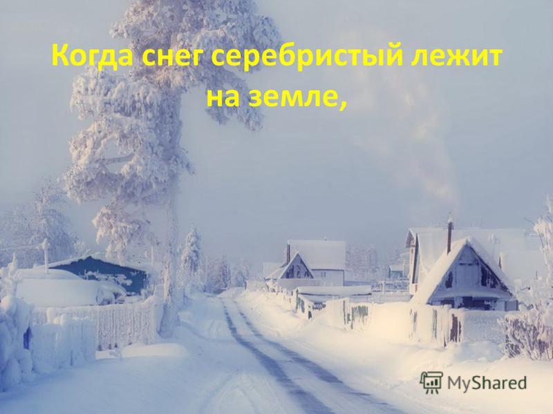 Когда снег серебристый лежит на земле,