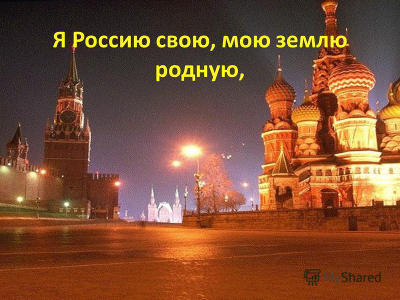 Я Россию свою, мою землю родную,