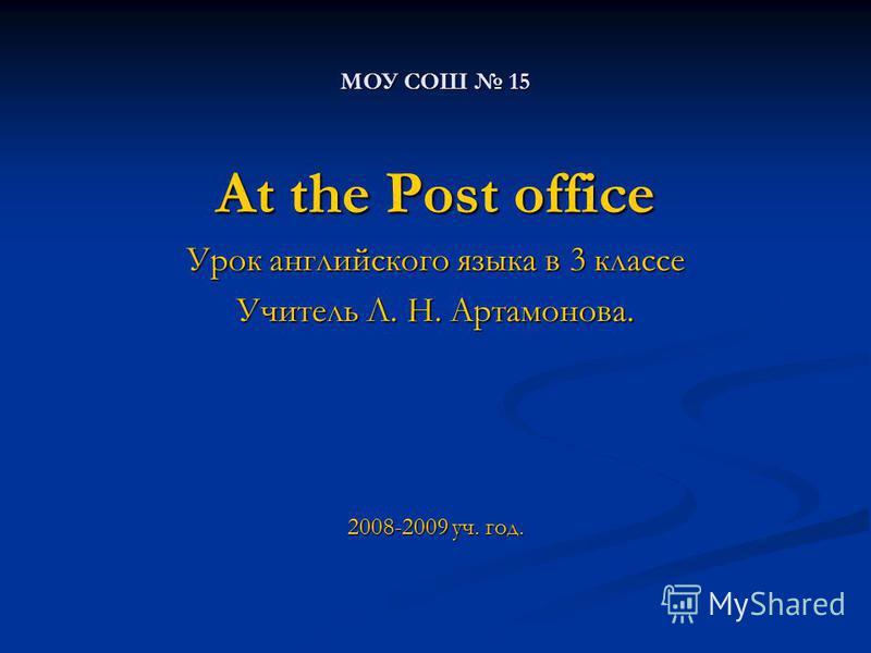 МОУ СОШ 15 At the Post office Урок английского языка в 3 классе Учитель Л. Н. Артамонова. 2008-2009 уч. год.