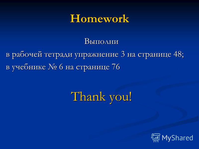 Homework Выполни в рабочей тетради упражнение 3 на странице 48; в учебнике 6 на странице 76 Thank you!