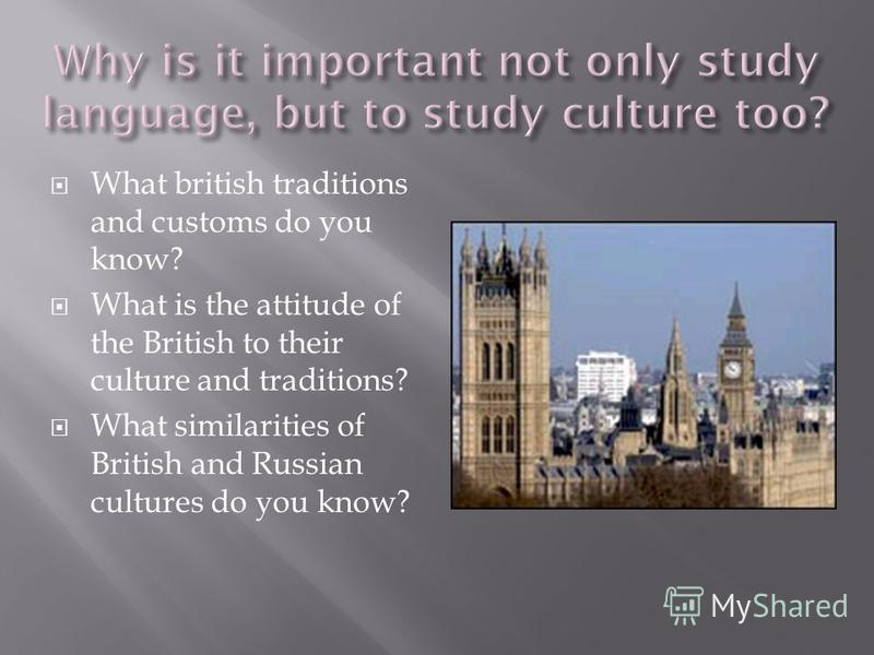 What british traditions and customs do you know? What is the attitude of the British to their culture and traditions? What similarities of British and Russian cultures do you know?