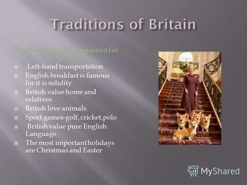 Traditions are very important for the british Left-hand transportation English breakfast is famous for it is solidity British value home and relatives British love animals Sport games-golf, cricket,polo British value pure English Language The most im
