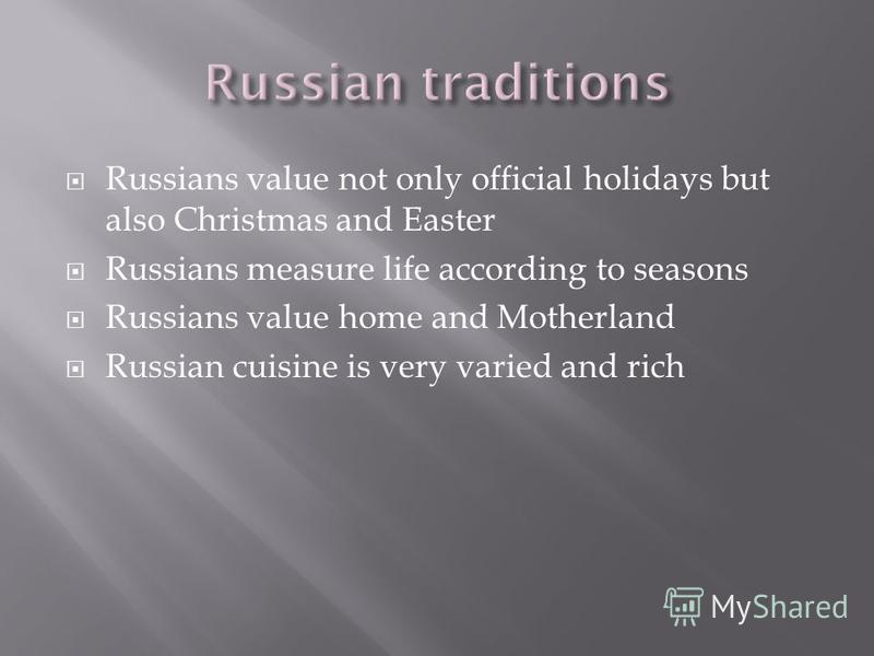 Russians value not only official holidays but also Christmas and Easter Russians measure life according to seasons Russians value home and Motherland Russian cuisine is very varied and rich