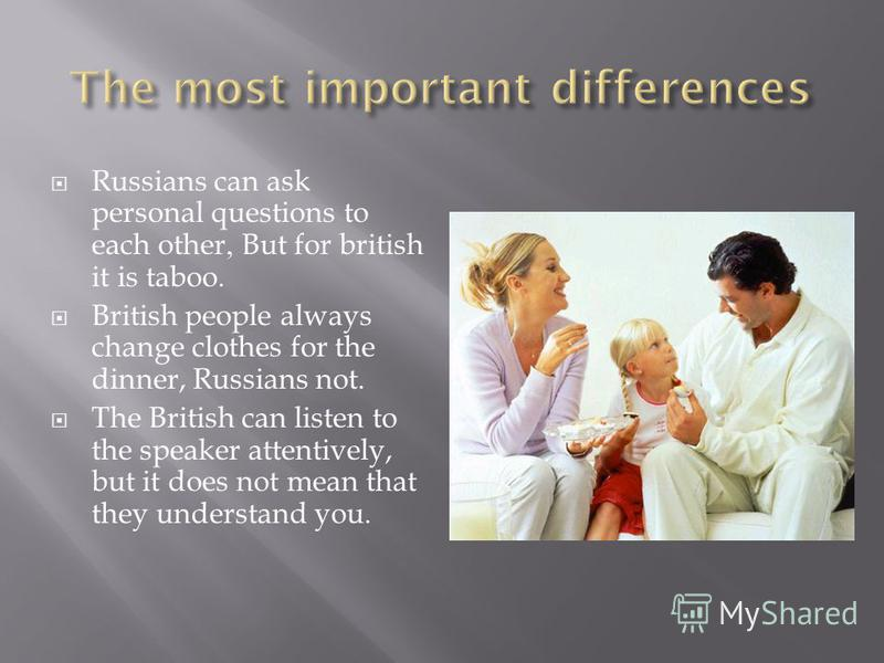 Russians can ask personal questions to each other, But for british it is taboo. British people always change clothes for the dinner, Russians not. The British can listen to the speaker attentively, but it does not mean that they understand you.