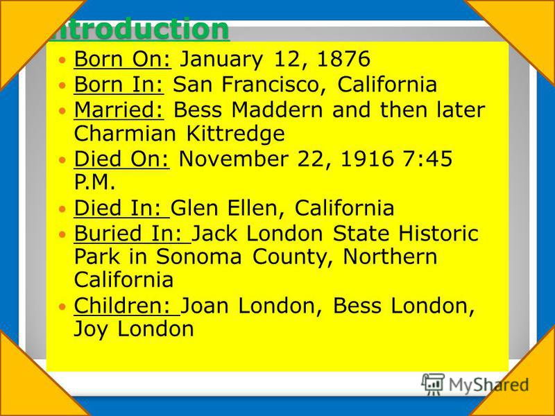 Introduction Born On: January 12, 1876 Born In: San Francisco, California Married: Bess Maddern and then later Charmian Kittredge Died On: November 22, 1916 7:45 P.M. Died In: Glen Ellen, California Buried In: Jack London State Historic Park in Sonom