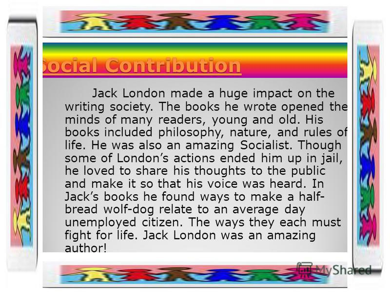 Social Contribution Jack London made a huge impact on the writing society. The books he wrote opened the minds of many readers, young and old. His books included philosophy, nature, and rules of life. He was also an amazing Socialist. Though some of