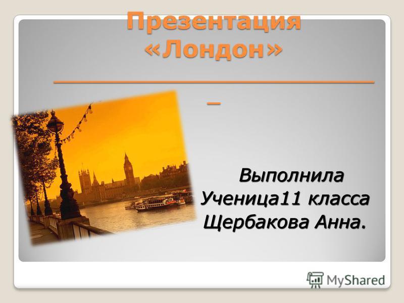 Презентация «Лондон» _________________________ _ Выполнила Выполнила Ученица11 класса Щербакова Анна.