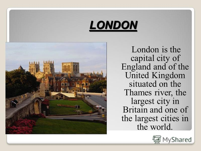 London is the capital city of England and of the United Kingdom situated on the Thames river, the largest city in Britain and one of the largest cities in the world. LONDON