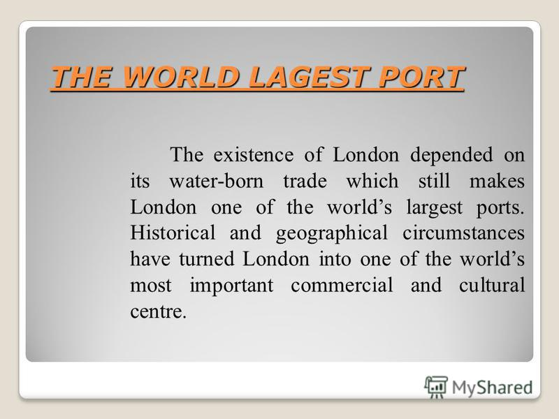 THE WORLD LAGEST PORT The existence of London depended on its water-born trade which still makes London one of the worlds largest ports. Historical and geographical circumstances have turned London into one of the worlds most important commercial and