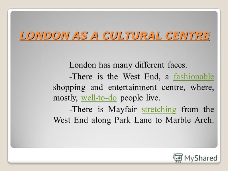 LONDON AS A CULTURAL CENTRE London has many different faces. -There is the West End, a fashionable shopping and entertainment centre, where, mostly, well-to-do people live.fashionablewell-to-do -There is Mayfair stretching from the West End along Par