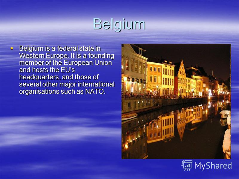 Belgium Belgium is a federal state in Western Europe. It is a founding member of the European Union and hosts the EU's headquarters, and those of several other major international organisations such as NATO. Belgium is a federal state in Western Euro