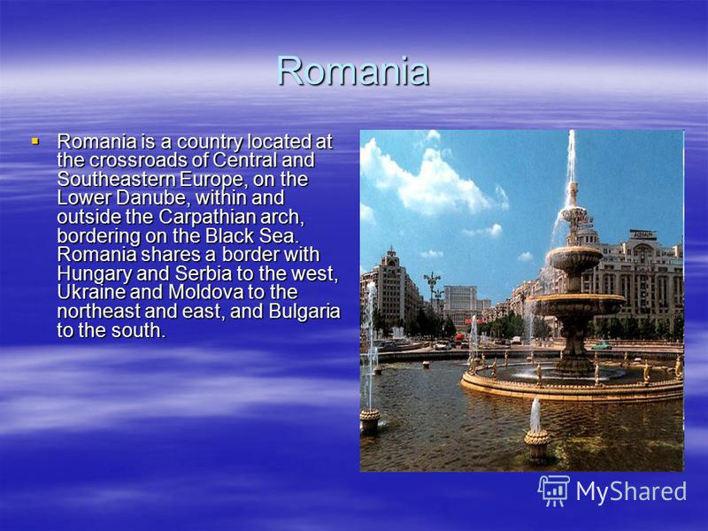Romania Romania is a country located at the crossroads of Central and Southeastern Europe, on the Lower Danube, within and outside the Carpathian arch, bordering on the Black Sea. Romania shares a border with Hungary and Serbia to the west, Ukraine a